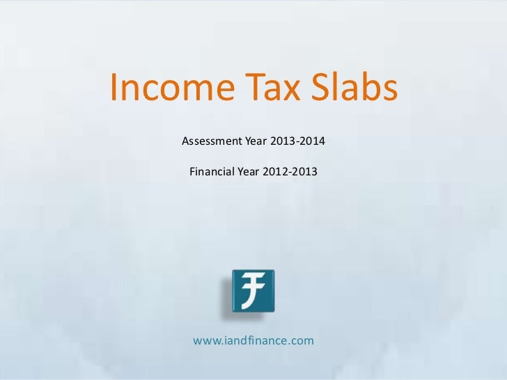 Income Tax Slabs    Assessment Year 2013-2014     Financial Year 2012-2013     www.iandfinance.com