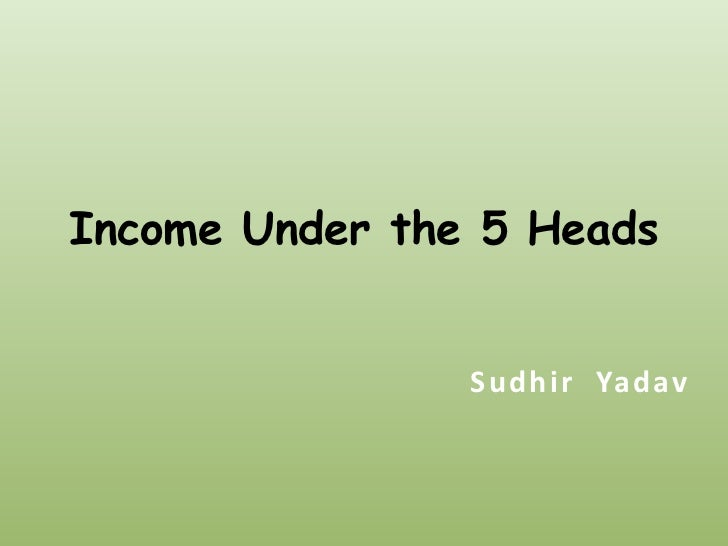 Income Under the 5 Heads                Sudhir Yadav