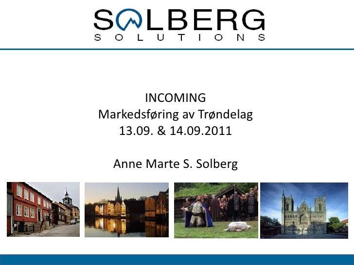 INCOMING<br />Markedsføring av Trøndelag<br />13.09. & 14.09.2011<br />Anne Marte S. Solberg<br />