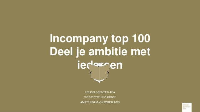 Incompany top 100 Deel je ambitie met iedereen LEMON SCENTED TEA THE STORYTELLING AGENCY AMSTERDAM, OKTOBER 2015