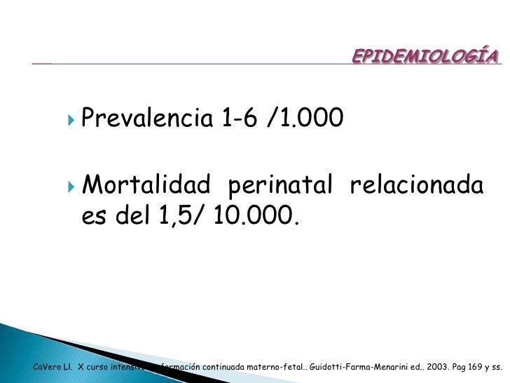 EPIDEMIOLOGÍA<br />Prevalencia 1-6 /1.000<br />Mortalidad perinatal relacionada es del 1,5/ 10.000.<br />CaVero Ll.  X cur...