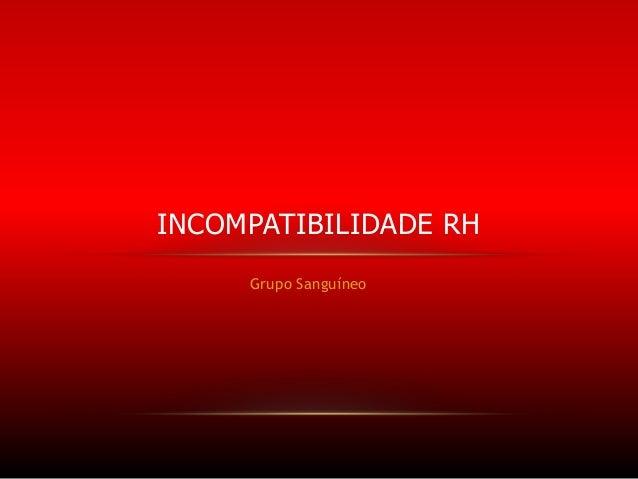INCOMPATIBILIDADE RH Grupo Sanguíneo