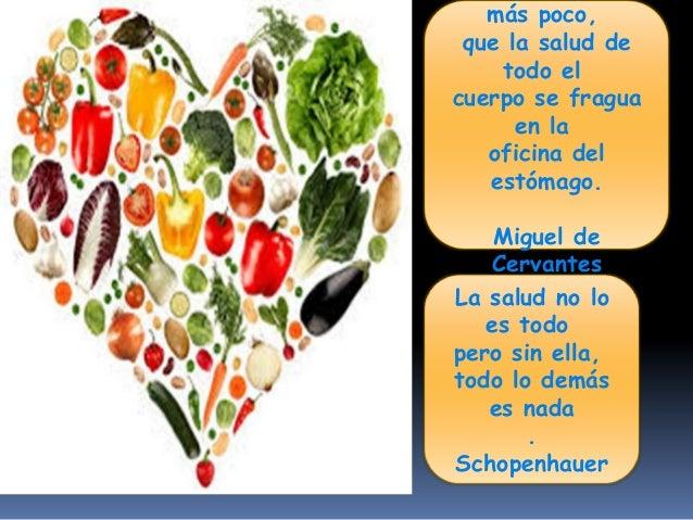 más poco, que la salud de todo el cuerpo se fragua en la oficina del estómago. Miguel de Cervantes La salud no lo es todo ...