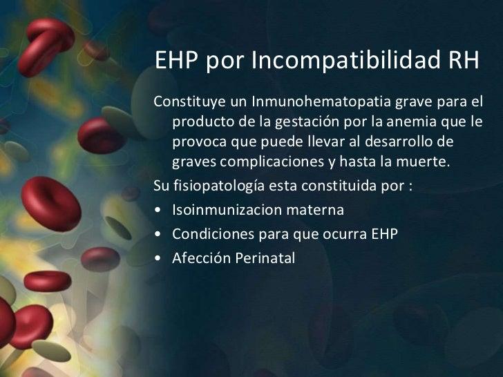 Se clasifica en tres categorías:1. EHP debida a sensibilización por   antígenos del sistema Rh.2. EHP por incompatibilidad...