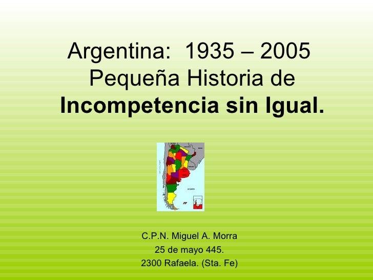Argentina:  1935 – 2005  Pequeña Historia de  Incompetencia sin Igual. C.P.N. Miguel A. Morra 25 de mayo 445. 2300 Rafaela...