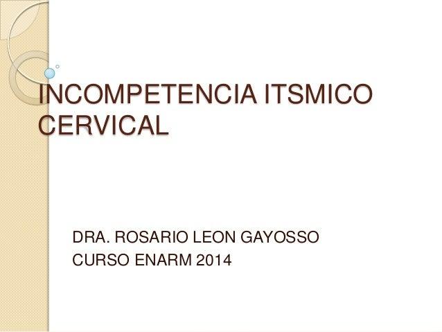 INCOMPETENCIA ITSMICO CERVICAL DRA. ROSARIO LEON GAYOSSO CURSO ENARM 2014