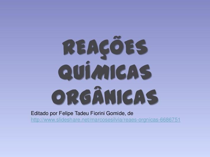 REAÇÕES        QUÍMICAS        ORGÂNICASEditado por Felipe Tadeu Fiorini Gomide, dehttp://www.slideshare.net/marcosesilvia...