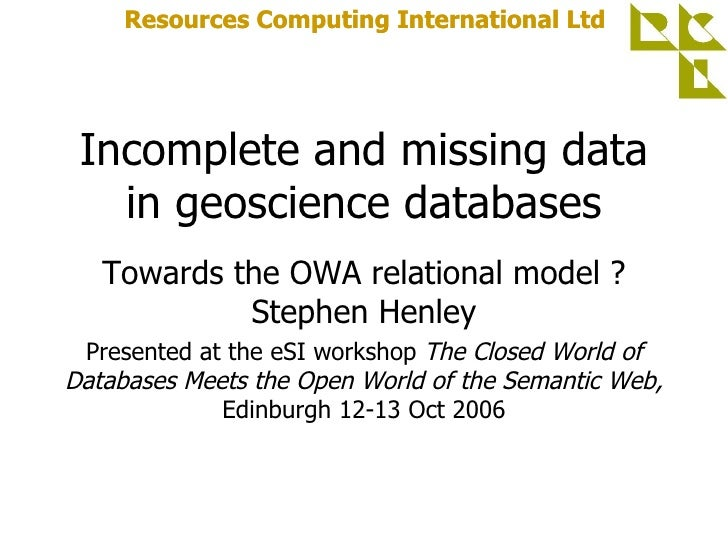 Incomplete and missing data in geoscience databases Towards the OWA relational model ? Stephen Henley Presented at the eSI...