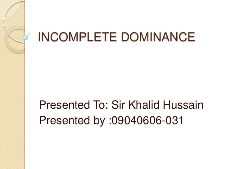 INCOMPLETE DOMINANCEPresented To: Sir Khalid HussainPresented by :09040606-031