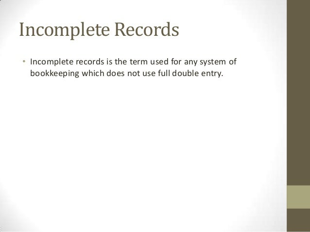 Incomplete Records • Incomplete records is the term used for any system of bookkeeping which does not use full double entr...