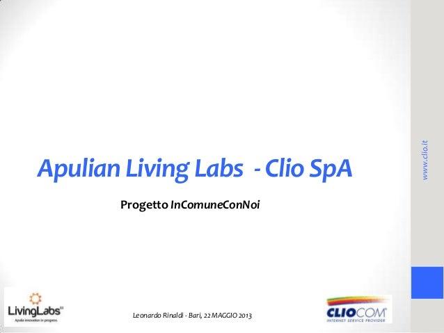 Apulian Living Labs - Clio SpAProgetto InComuneConNoiLeonardo Rinaldi - Bari, 22 MAGGIO 2013www.clio.it