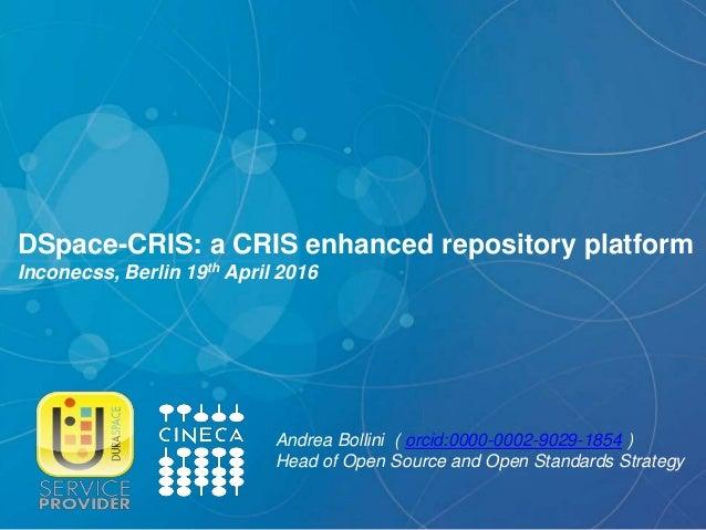 DSpace-CRIS: a CRIS enhanced repository platform Inconecss, Berlin 19th April 2016 Andrea Bollini ( orcid:0000-0002-9029-1...