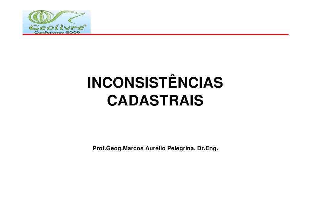 INCONSISTÊNCIAS   CADASTRAIS   Prof.Geog.Marcos Aurélio Pelegrina, Dr.Eng.
