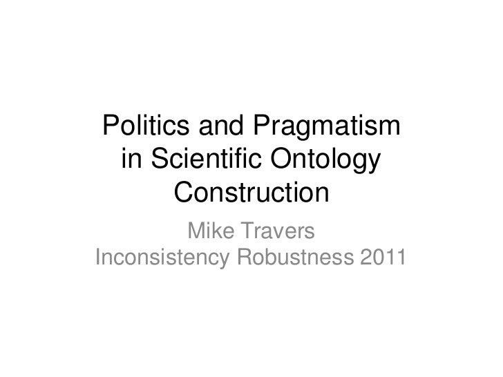 Politics and Pragmatismin Scientific Ontology Construction<br />Mike TraversInconsistency Robustness 2011<br />