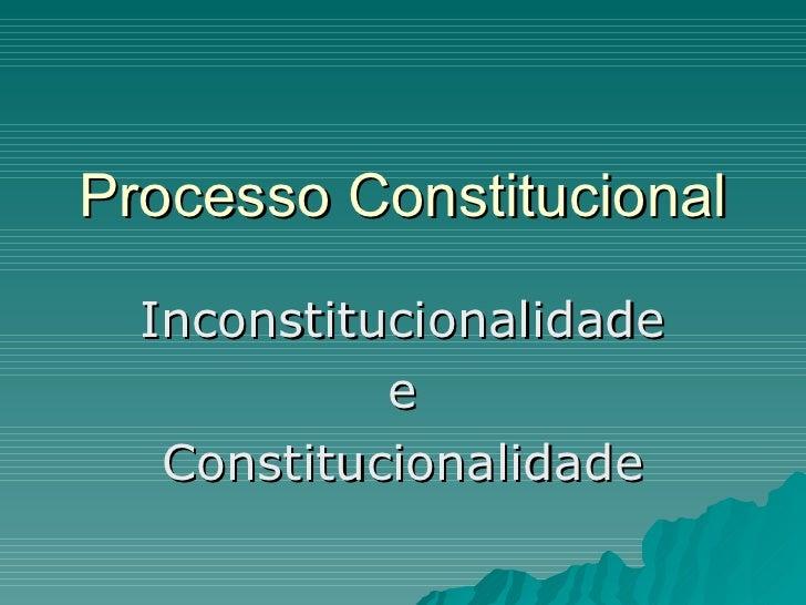 Processo Constitucional Inconstitucionalidade e Constitucionalidade