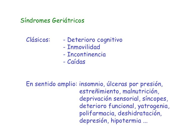 Síndromes Geriátricos Clásicos: - Deterioro cognitivo - Inmovilidad - Incontinencia - Caídas En sentido amplio: insomnio, ...