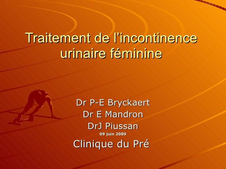 Traitement de l'incontinence urinaire féminine Dr P-E Bryckaert Dr E Mandron DrJ Piussan 09 juin 2009 Clinique du Pré