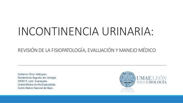 INCONTINENCIA URINARIA: REVISIÓN DE LA FISIOPATOLOGÍA, EVALUACIÓN Y MANEJO MÉDICO Guillermo Orrico Velázquez. Residente de...