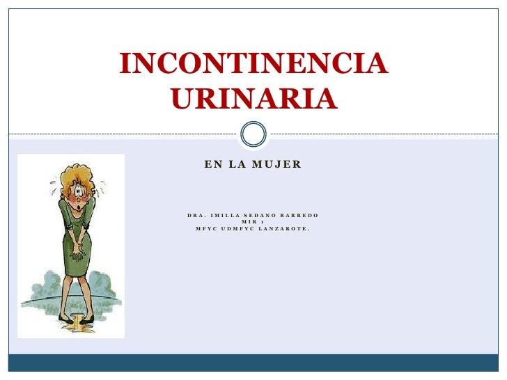 EN LA MUJER<br />Dra. Imilla sedano barredo<br />MIR 1<br />MFyC UDMFyC Lanzarote.<br />INCONTINENCIA URINARIA<br />