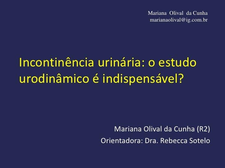 Mariana Olival da Cunha                           marianaolival@ig.com.brIncontinência urinária: o estudourodinâmico é ind...