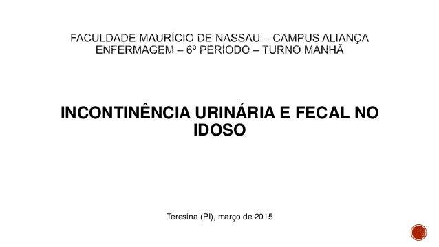 INCONTINÊNCIA URINÁRIA E FECAL NO IDOSO Teresina (PI), março de 2015