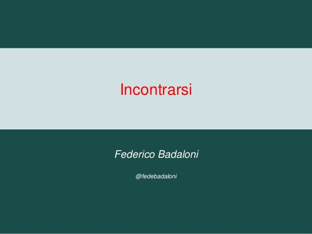 Incontrarsi Federico Badaloni @fedebadaloni