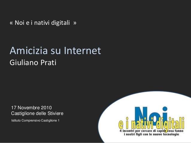 1 17 Novembre 2010 Castiglione delle Stiviere « Noi e i nativi digitali » Amicizia su Internet Giuliano Prati Istituto Com...
