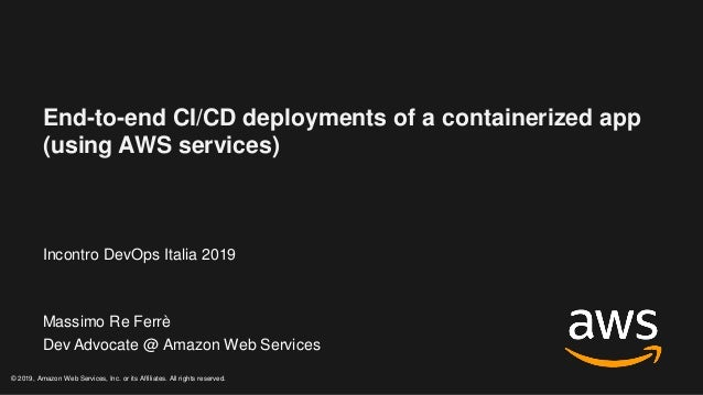 End-to-end CI/CD deployments of a containerized app (using AWS services) Incontro DevOps Italia 2019 Massimo Re Ferrè Dev ...