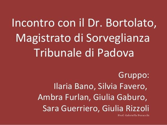 Incontro con il Dr. Bortolato, Magistrato di Sorveglianza Tribunale di Padova Gruppo: Ilaria Bano, Silvia Favero, Ambra Fu...
