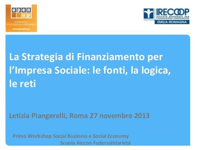 La Strategia di Finanziamento per l'Impresa Sociale: le fonti, la logica, le reti Letizia Piangerelli, Roma 27 novembre 20...