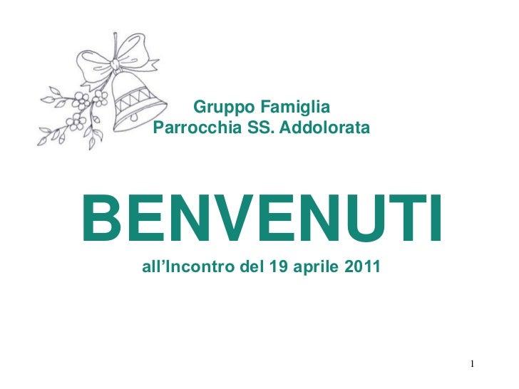 Gruppo Famiglia<br />Parrocchia SS. Addolorata<br />BENVENUTI<br />all'Incontro del 19 aprile 2011<br />1<br />1<br />1<br />