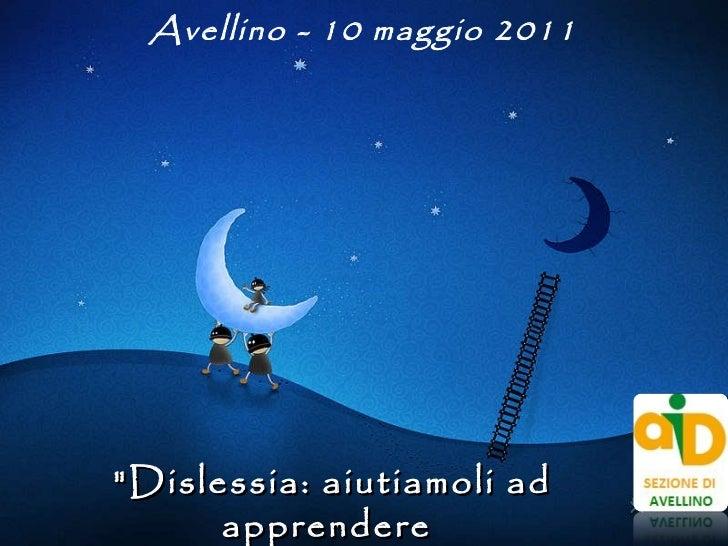"""""""Dislessia: aiutiamoli ad apprendere  in modo autonomo"""" Avellino - 10 maggio 2011"""
