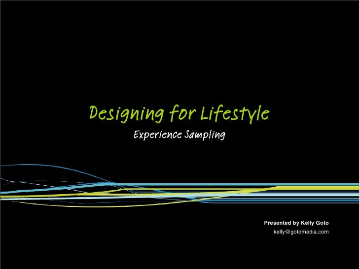 Designing for Lifestyle      Experience Sampling                                Presented by Kelly Goto                   ...