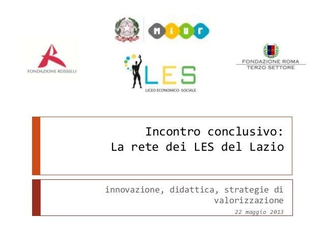 Incontro conclusivo:La rete dei LES del Lazioinnovazione, didattica, strategie divalorizzazione22 maggio 2013