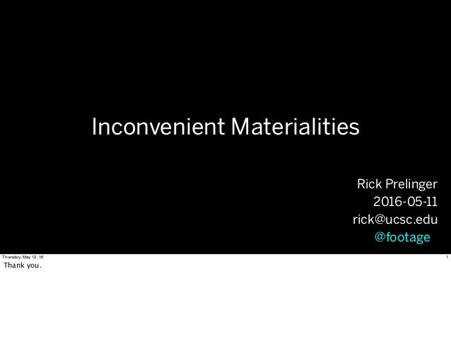 Inconvenient Materialities Rick Prelinger 2016-05-11 rick@ucsc.edu @footageo 1Thursday, May 12, 16 Thank you.
