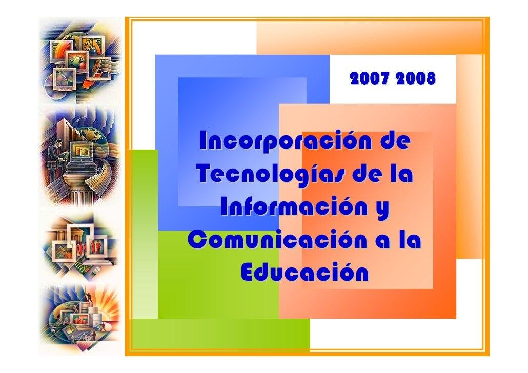 2007 2008    Incorporación de Tecnologías de la    Información y Comunicación a la      Educación