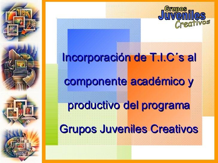 Incorporación de T.I.C´s al componente académico y productivo del programa Grupos Juveniles Creativos Grupos Juveniles Cre...