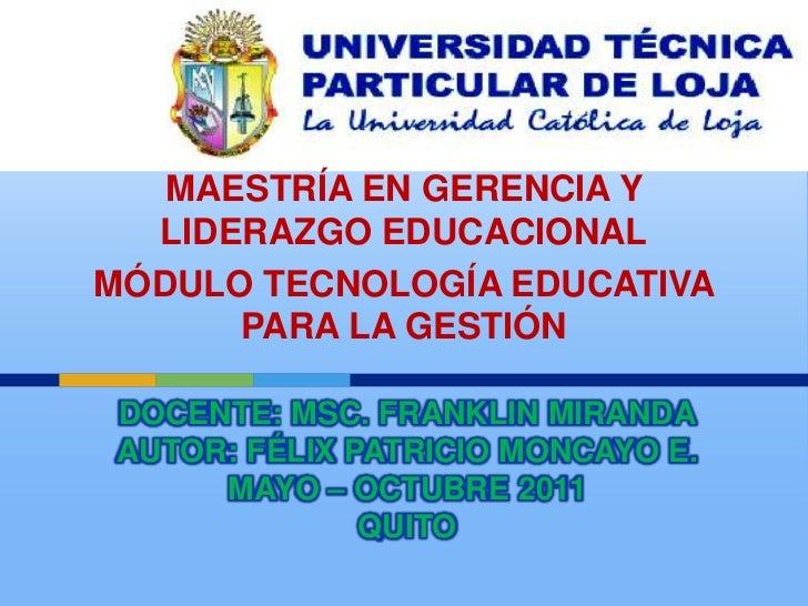 MAESTRÍA EN GERENCIA Y LIDERAZGO EDUCACIONAL<br />MÓDULO TECNOLOGÍA EDUCATIVA PARA LA GESTIÓN<br />DOCENTE: MSc. FRANKLIN ...