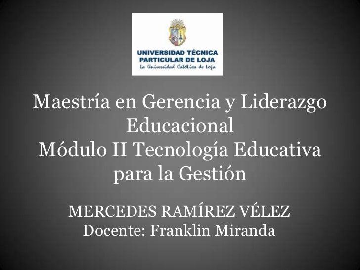 Maestría en Gerencia y Liderazgo          EducacionalMódulo II Tecnología Educativa         para la Gestión   MERCEDES RAM...