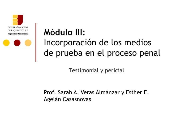 Módulo III:Incorporación de los mediosde prueba en el proceso penal         Testimonial y pericialProf. Sarah A. Veras Alm...
