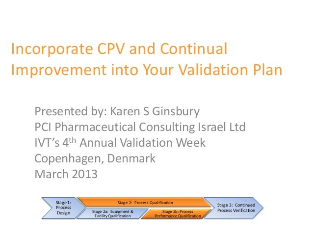 Incorporate CPV and ContinualImprovement into Your Validation Plan   Presented by: Karen S Ginsbury   PCI Pharmaceutical C...