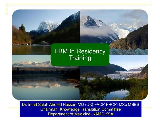EBM In Residency Training  Dr. Imad Salah Ahmed Hassan MD (UK) FACP FRCPI MSc MBBS Chairman, Knowledge Translation Committ...