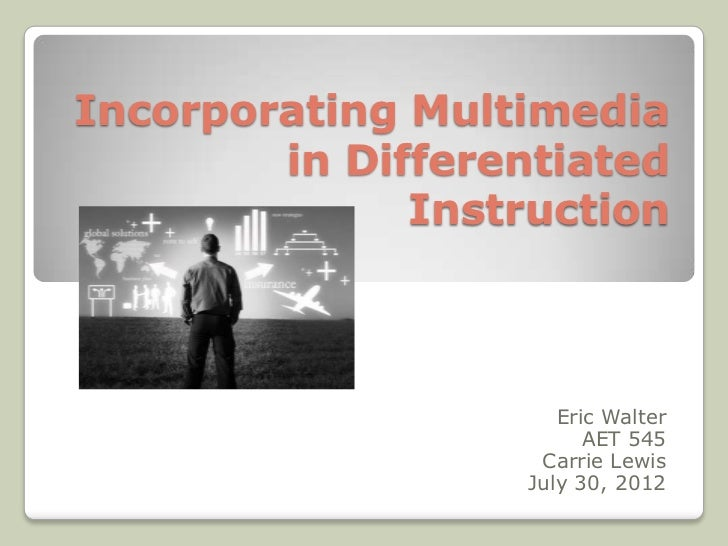 Incorporating Multimedia        in Differentiated              Instruction                      Eric Walter               ...