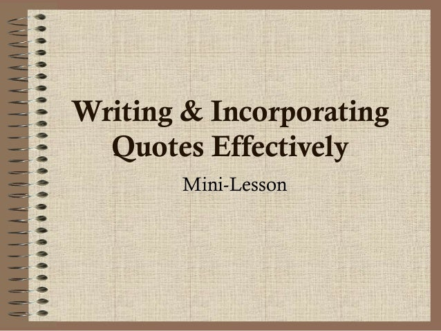 incorporating quotes in essays Ssu writing center 1103 schulz/664-4401 how to incorporate quotations gracefully into response papers (or how to avoid plagiarism) lots of teachers love critical response assignments: papers in which you're asked to read a text.