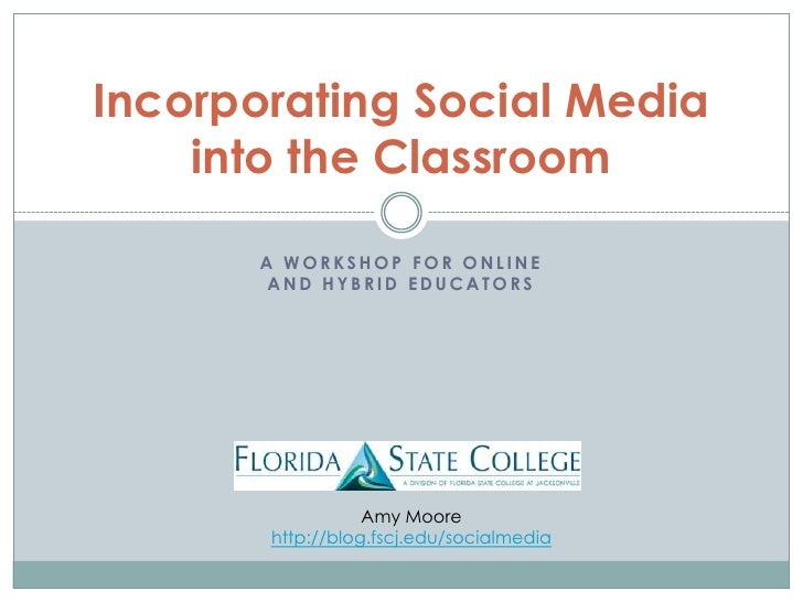 A Workshop for onlineand hybrid educators<br />Incorporating Social Mediainto the Classroom<br />Amy Moorehttp://blog.fscj...