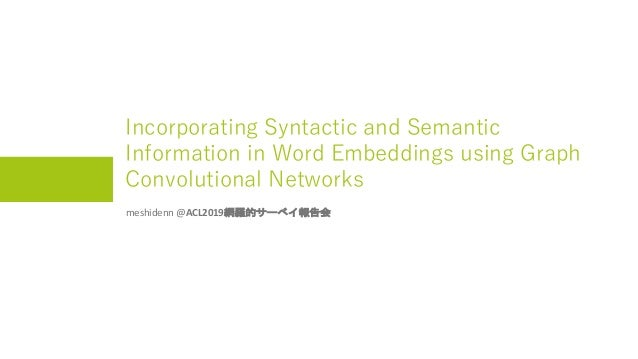 Incorporating Syntactic and Semantic Information in Word Embeddings using Graph Convolutional Networks meshidenn @ACL2019網...