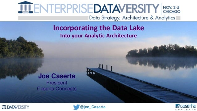 @joe_Caserta Incorporating the Data Lake Into your Analytic Architecture Joe Caserta President Caserta Concepts @joe_Caser...