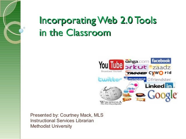 Incorporating Web 2.0 ToolsIncorporating Web 2.0 Tools in the Classroomin the Classroom Presented by: Courtney Mack, MLS I...