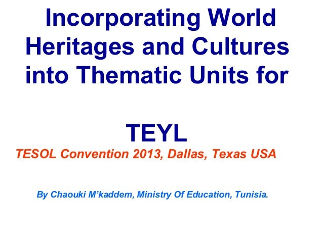 Incorporating World Heritages and Cultures into Thematic Units for                      TEYLTESOL Convention 2013, Dallas,...