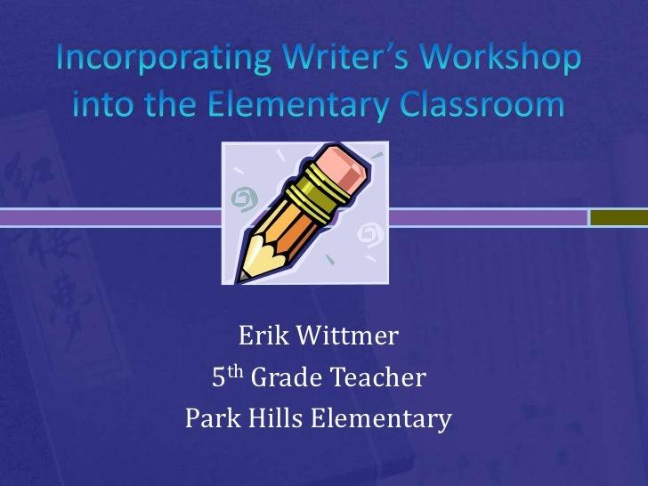 Incorporating Writer's Workshop into the Elementary Classroom<br />Erik Wittmer<br />5th Grade Teacher<br />Park Hills Ele...